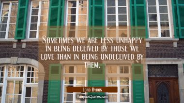 Sometimes we are less unhappy in being deceived by those we love than in being undeceived by them.