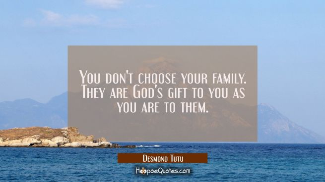 You don't choose your family. They are God's gift to you as you are to them.