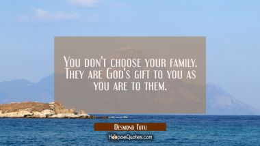 You don't choose your family. They are God's gift to you as you are to them. Desmond Tutu Quotes
