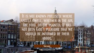 It is not known precisely where angels dwell whether in the air the void or the planets. It has not Voltaire Quotes