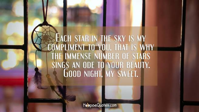 Each star in the sky is my compliment to you, that is why the immense number of stars sings an ode to your beauty. Good night, my sweet.