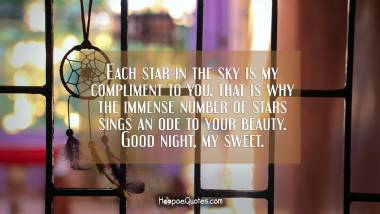Each star in the sky is my compliment to you, that is why the immense number of stars sings an ode to your beauty. Good night, my sweet. Good Night Quotes