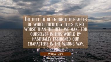 The hell to be endured hereafter of which theology tells is no worse than the hell we make for ours