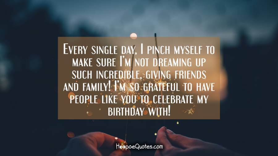 Every single day, I pinch myself to make sure I'm not dreaming up such incredible, giving friends and family! I'm so grateful to have people like you to celebrate my birthday with! Birthday Quotes
