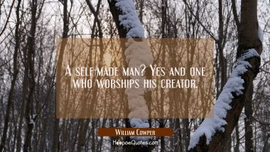 A self-made man? Yes and one who worships his creator.