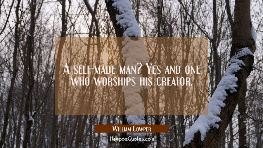 A self-made man? Yes and one who worships his creator. William Cowper Quotes