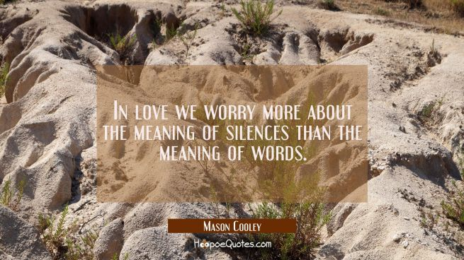 In love we worry more about the meaning of silences than the meaning of words.