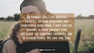 On Father's Day, I see selfless sacrifice, lifelong dedication and unrelenting hard work. I hope you see rewards in your children who recognize the sometimes thankless job of a great Father. We love you, Dad.