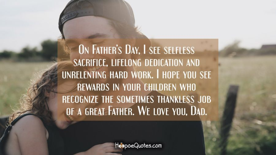 On Father's Day, I see selfless sacrifice, lifelong dedication and unrelenting hard work. I hope you see rewards in your children who recognize the sometimes thankless job of a great Father. We love you, Dad. Father's Day Quotes