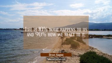 Life is 10% what happens to us and 90% how we react to it. Dennis Kimbro Quotes
