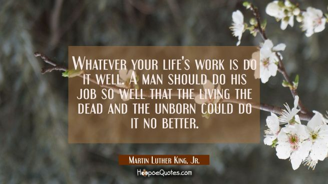 Whatever your life's work is do it well. A man should do his job so well that the living the dead a