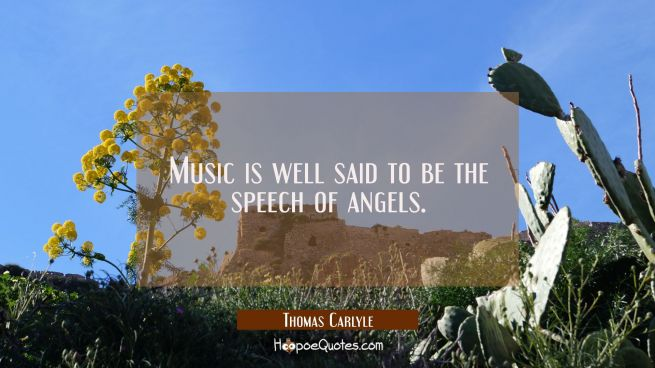 Music is well said to be the speech of angels.