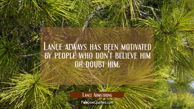 Lance always has been motivated by people who don't believe him or doubt him.