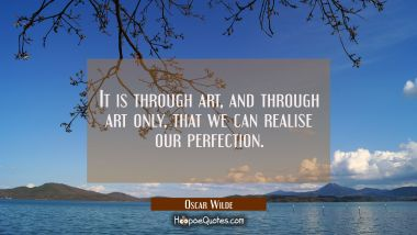 It is through art and through art only that we can realise our perfection.