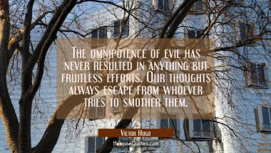 The omnipotence of evil has never resulted in anything but fruitless efforts. Our thoughts always e