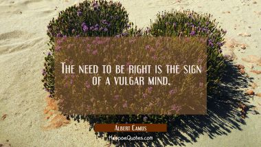 The need to be right is the sign of a vulgar mind.