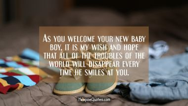 As you welcome your new baby boy, it is my wish and hope that all of the troubles of the world will disappear every time he smiles at you. New Baby Quotes