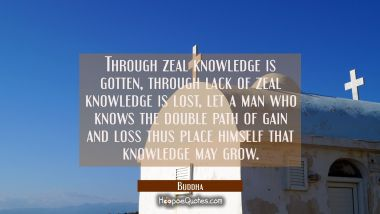 Through zeal knowledge is gotten, through lack of zeal knowledge is lost, let a man who knows the d Buddha Quotes