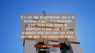 It is not time or opportunity that is to determine intimacy,-- it is disposition alone. Seven years Jane Austen Quotes