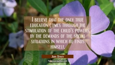 I believe that the only true education comes through the stimulation of the child's powers by the d