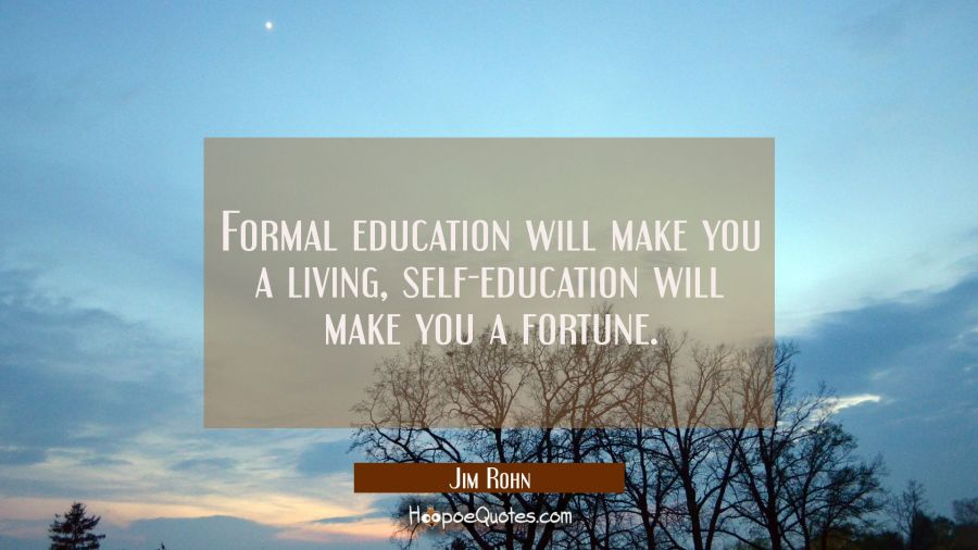Formal education will make you a living, self-education will make you a fortune. Jim Rohn Quotes