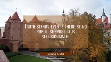 Truth stands even if there be no public support. It is self-sustained. Mahatma Gandhi Quotes