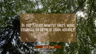 In the Soviet army it takes more courage to retreat than advance. Joseph Stalin Quotes