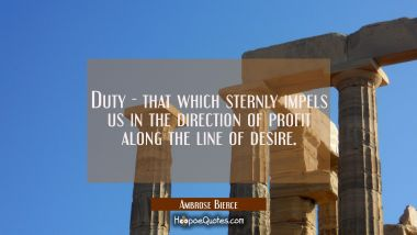 Duty - that which sternly impels us in the direction of profit along the line of desire.