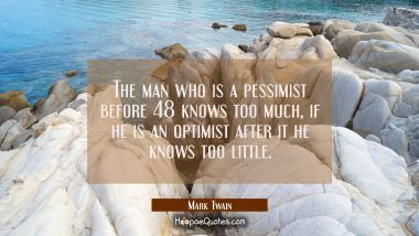 The man who is a pessimist before 48 knows too much, if he is an optimist after it he knows too lit Mark Twain Quotes