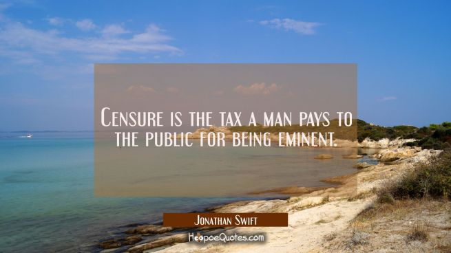Censure is the tax a man pays to the public for being eminent.