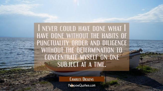 I never could have done what I have done without the habits of punctuality order and diligence with
