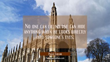 No one can lie no one can hide anything when he looks directly into someone's eyes.