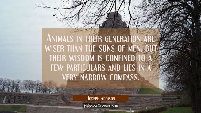 Animals in their generation are wiser than the sons of men, but their wisdom is confined to a few p