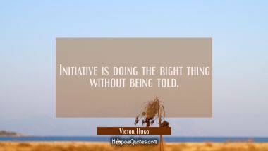 Initiative is doing the right thing without being told.
