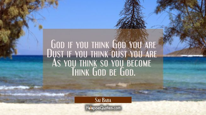 God if you think God you are Dust if you think dust you are As you think so you become Think God