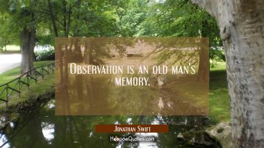 Observation is an old man's memory.