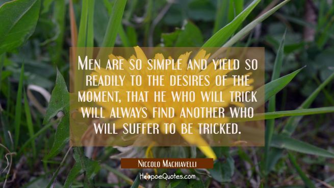 Men are so simple and yield so readily to the desires of the moment that he who will trick will alw