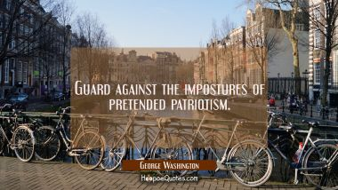 Guard against the impostures of pretended patriotism. George Washington Quotes