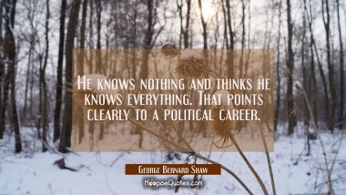 He knows nothing and thinks he knows everything. That points clearly to a political career.