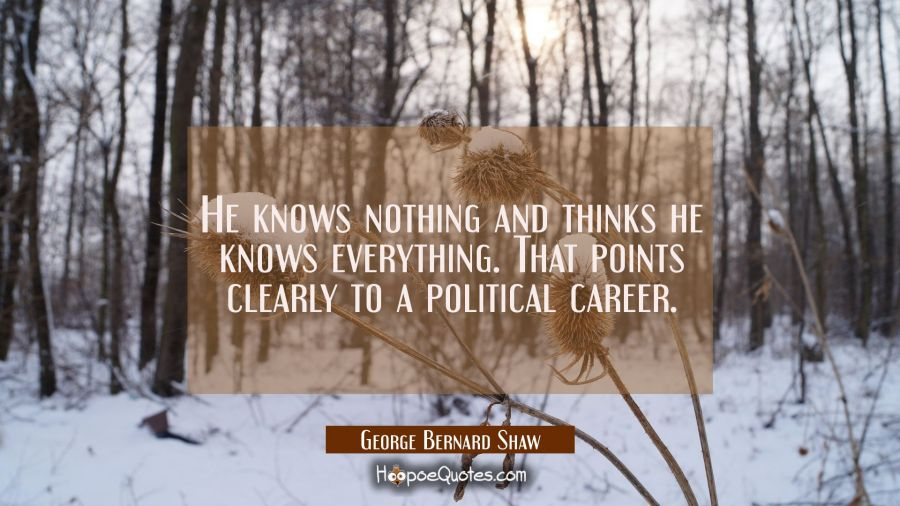 He knows nothing and thinks he knows everything. That points clearly to a political career. George Bernard Shaw Quotes