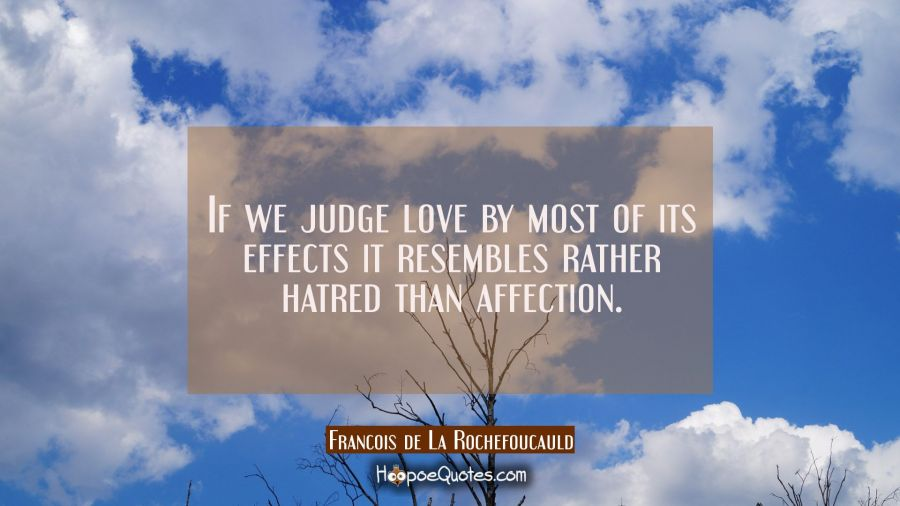 If we judge love by most of its effects it resembles rather hatred than affection. Francois de La Rochefoucauld Quotes