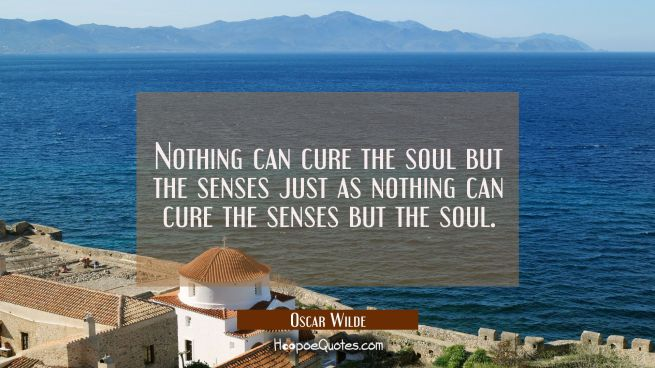 Nothing can cure the soul but the senses just as nothing can cure the senses but the soul.