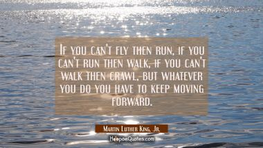If you can't fly then run, if you can't run then walk, if you can't walk then crawl, but whatever you do you have to keep moving forward. Martin Luther King, Jr. Quotes