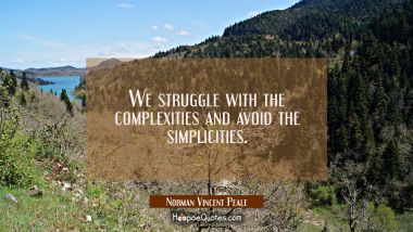 We struggle with the complexities and avoid the simplicities.