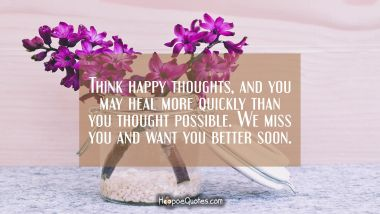 Think happy thoughts, and you may heal more quickly than you thought possible. We miss you, and want you better soon. Get Well Soon Quotes