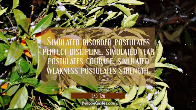 Simulated disorder postulates perfect discipline, simulated fear postulates courage, simulated weak
