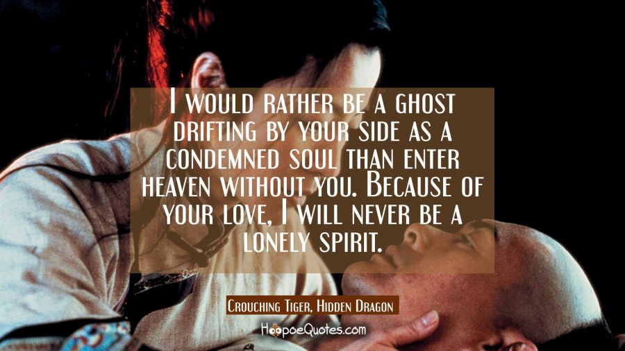 I would rather be a ghost drifting by your side as a condemned soul than enter heaven without you. Because of your love, I will never be a lonely spirit. Movie Quotes Quotes
