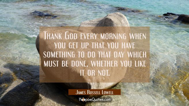 Thank God every morning when you get up that you have something to do that day which must be done w