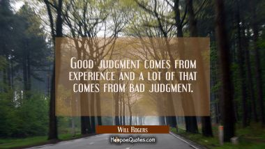 Good judgment comes from experience and a lot of that comes from bad judgment. Will Rogers Quotes