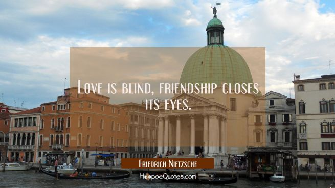 Love is blind, friendship closes its eyes.